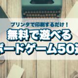 【特集】無料で遊べるプリント&プレイボードゲームゲーム50選まとめ