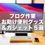 【厳選】在宅勤務でも使える!ブログ作業お助け便利グッズ&ガジェット5選!!